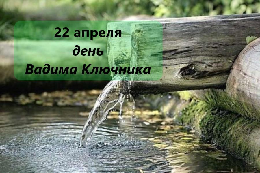 22 апреля – традиции, обряды и ритуалы, приметы в день Вадима Ключника