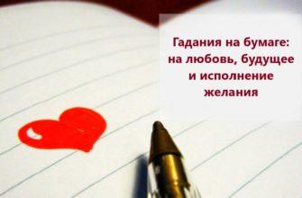 Интересные и точные гадания на бумаге: на любовь, будущее и исполнение желания