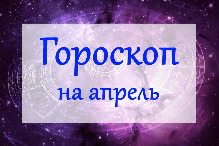 Гороскоп на апрель 2020 года для всех знаков Зодиака