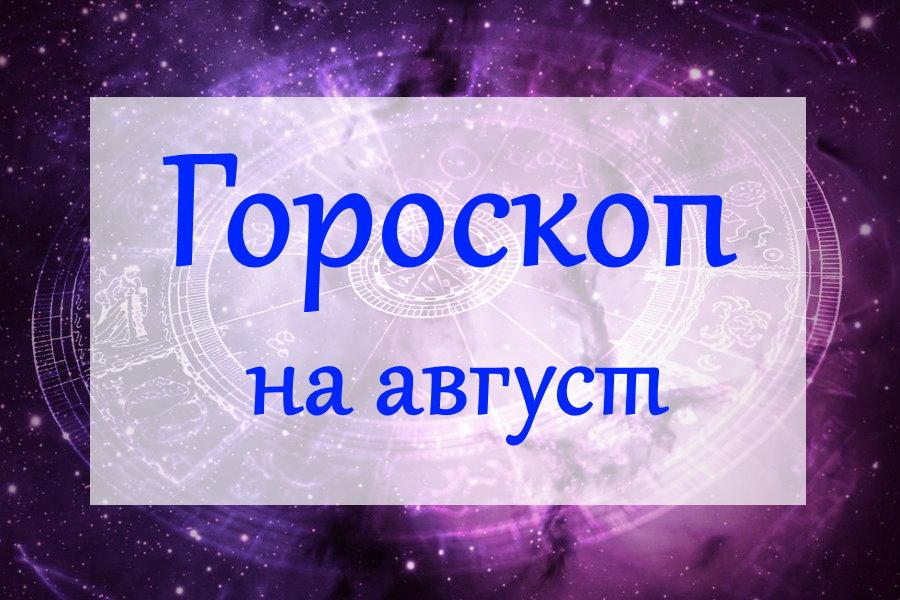 Гороскоп на август 2020 года для всех знаков Зодиака