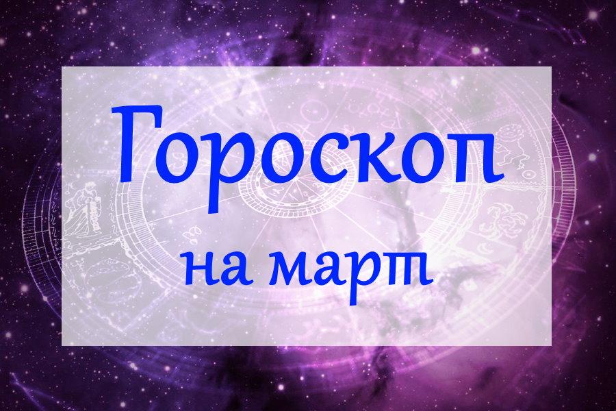 Гороскоп на март 2021 года для всех знаков Зодиака