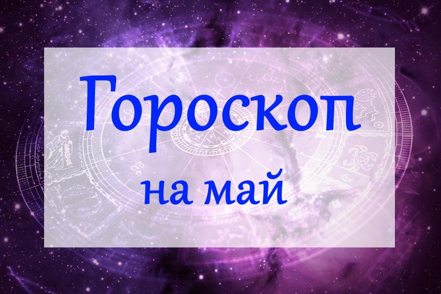 Гороскоп на май 2021 года для всех знаков Зодиака